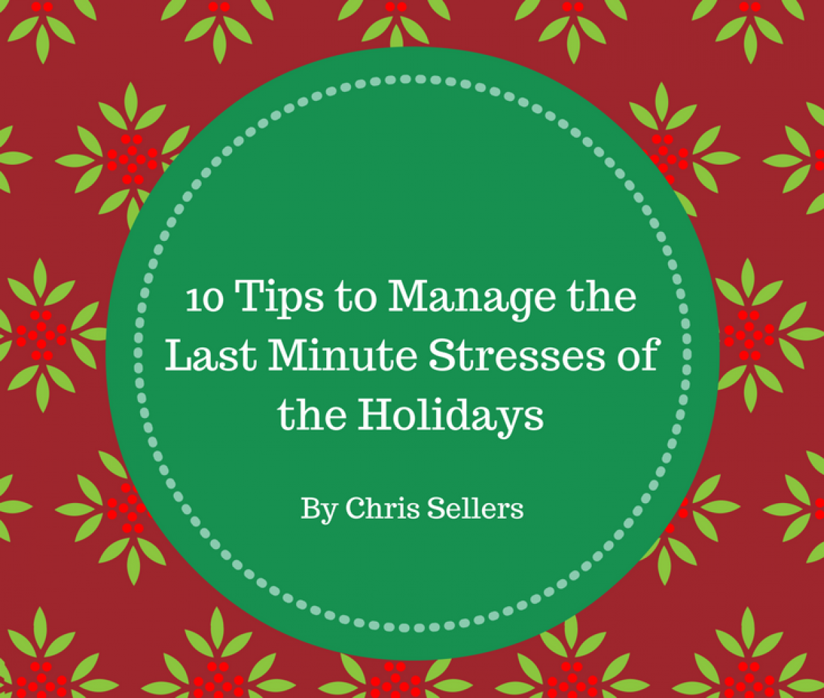 10 Tips To Manage The Last Minute Stresses Of The Holidays